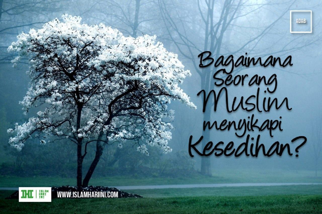 Bagaimana Seorang Muslim Menyikapi Kesedihan